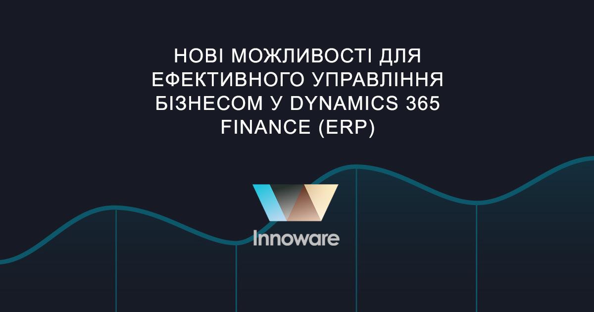 Нові можливості для ефективного управління бізнесом у Dynamics 365 Finance (ERP)